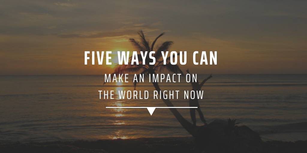 Five ways you can make a difference on the world right now