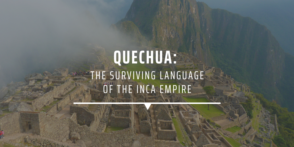Quechua: The surviving language of the Inca Empire